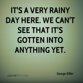 George Diller - It's a very rainy day here. We can't see that it's gotten into anything yet.