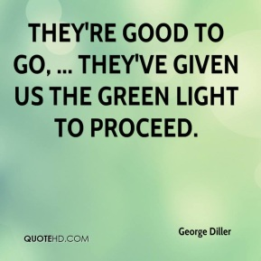 George Diller - They're good to go, ... They've given us the green light to proceed.
