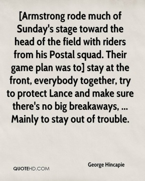 George Hincapie - [Armstrong rode much of Sunday's stage toward the head of the field with riders from his Postal squad. Their game plan was to] stay at the front, everybody together, try to protect Lance and make sure there's no big breakaways, ... Mainly to stay out of trouble.