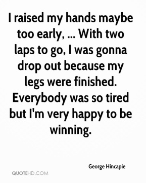 George Hincapie - I raised my hands maybe too early, ... With two laps to go, I was gonna drop out because my legs were finished. Everybody was so tired but I'm very happy to be winning.