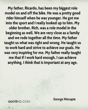 George Hincapie - My father, Ricardo, has been my biggest role model on and off the bike. He was a pretty good rider himself when he was younger. He got me into the sport and I really looked up to him. My older brother, Rich, was a role model in the beginning as well. We are very close as a family and we rode together all the time. My father taught us what was right and wrong. He taught us to work hard and strive to achieve our goals. He was very inspiring for me. My father really taught me that if I work hard enough, I can achieve anything. I think that is important at any age.