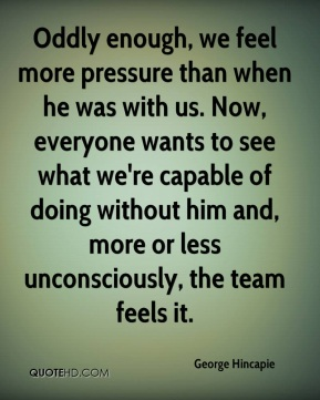 Oddly enough, we feel more pressure than when he was with us. Now, everyone wants to see what we're capable of doing without him and, more or less unconsciously, the team feels it.