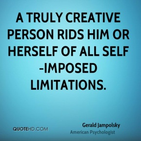 Gerald Jampolsky - A truly creative person rids him or herself of all self-imposed limitations.