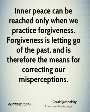 Inner peace can be reached only when we practice forgiveness. Forgiveness is letting go of the past, and is therefore the means for correcting our misperceptions.