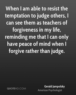 When I am able to resist the temptation to judge others, I can see them as teachers of forgiveness in my life, reminding me that I can only have peace of mind when I forgive rather than judge.