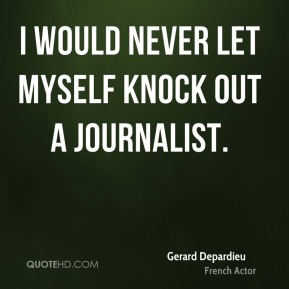 Gerard Depardieu - I would never let myself knock out a journalist.