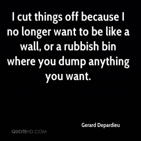 I cut things off because I no longer want to be like a wall, or a rubbish bin where you dump anything you want.