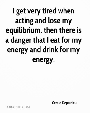 Gerard Depardieu - I get very tired when acting and lose my equilibrium, then there is a danger that I eat for my energy and drink for my energy.
