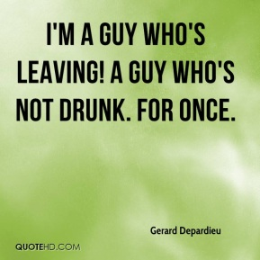I'm a guy who's leaving! A guy who's not drunk. For once.