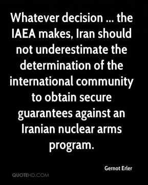 Whatever decision ... the IAEA makes, Iran should not underestimate the determination of the international community to obtain secure guarantees against an Iranian nuclear arms program.