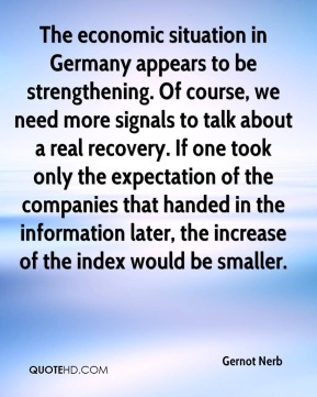Gernot Nerb - The economic situation in Germany appears to be strengthening. Of course, we need more signals to talk about a real recovery. If one took only the expectation of the companies that handed in the information later, the increase of the index would be smaller.