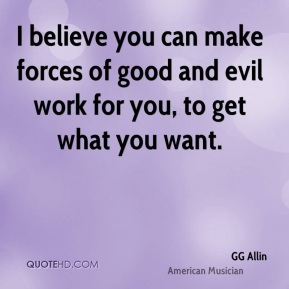 I believe you can make forces of good and evil work for you, to get what you want.