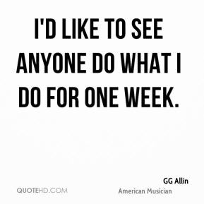 I'd like to see anyone do what I do for one week.