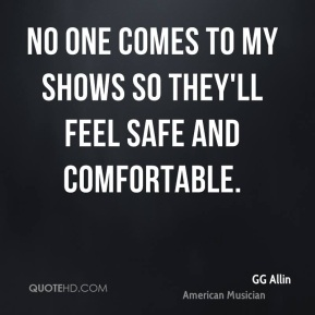 No one comes to my shows so they'll feel safe and comfortable.