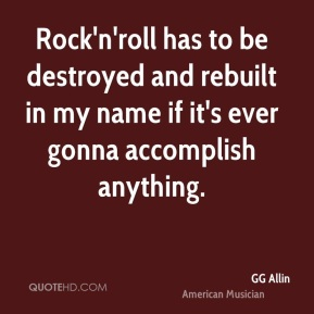 Rock'n'roll has to be destroyed and rebuilt in my name if it's ever gonna accomplish anything.