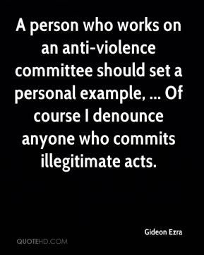 Gideon Ezra - A person who works on an anti-violence committee should set a personal example, ... Of course I denounce anyone who commits illegitimate acts.