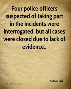 Gideon Ezra - Four police officers suspected of taking part in the incidents were interrogated, but all cases were closed due to lack of evidence.