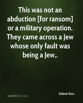 Gideon Ezra - This was not an abduction [for ransom] or a military operation. They came across a Jew whose only fault was being a Jew.