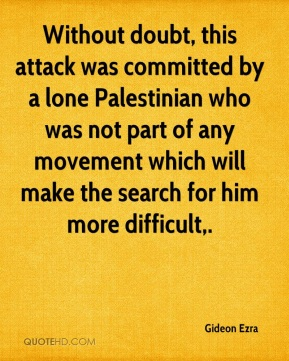 Gideon Ezra - Without doubt, this attack was committed by a lone Palestinian who was not part of any movement which will make the search for him more difficult.