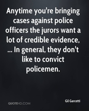 Gil Garcetti - Anytime you're bringing cases against police officers the jurors want a lot of credible evidence, ... In general, they don't like to convict policemen.