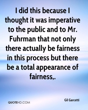 I did this because I thought it was imperative to the public and to Mr. Fuhrman that not only there actually be fairness in this process but there be a total appearance of fairness.