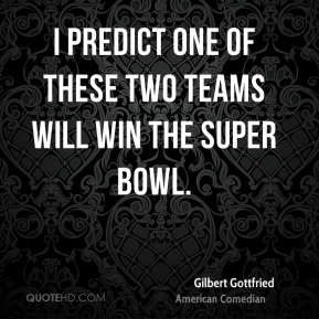 Gilbert Gottfried - I predict one of these two teams will win the Super Bowl.