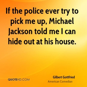 Gilbert Gottfried - If the police ever try to pick me up, Michael Jackson told me I can hide out at his house.