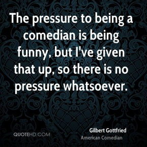 Gilbert Gottfried - The pressure to being a comedian is being funny, but I've given that up, so there is no pressure whatsoever.