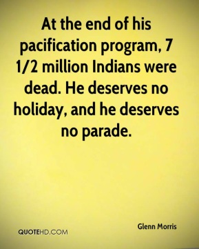 Glenn Morris - At the end of his pacification program, 7 1/2 million Indians were dead. He deserves no holiday, and he deserves no parade.