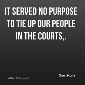 Glenn Morris - It served no purpose to tie up our people in the courts.