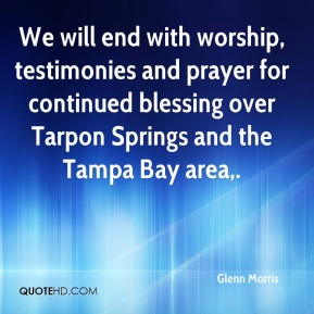 Glenn Morris - We will end with worship, testimonies and prayer for continued blessing over Tarpon Springs and the Tampa Bay area.