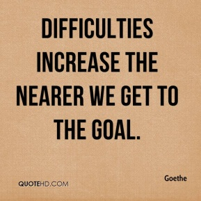 Goethe - Difficulties increase the nearer we get to the goal.