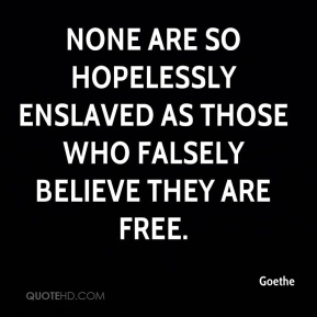 Goethe - None are so hopelessly enslaved as those who falsely believe they are free.