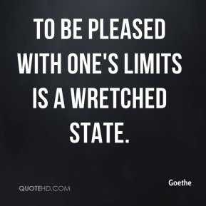 Goethe - To be pleased with one's limits is a wretched state.