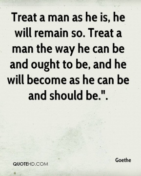 "Goethe - Treat a man as he is, he will remain so. Treat a man the way he can be and ought to be, and he will become as he can be and should be.""."