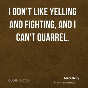 Grace Kelly - I don't like yelling and fighting, and I can't quarrel.