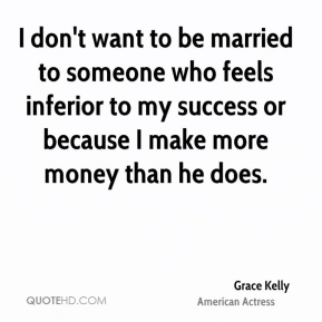 I don't want to be married to someone who feels inferior to my success or because I make more money than he does.