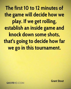 Grant Stout - The first 10 to 12 minutes of the game will decide how we play. If we get rolling, establish an inside game and knock down some shots, that's going to decide how far we go in this tournament.