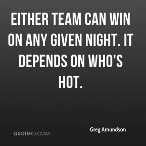 Greg Amundson - Either team can win on any given night. It depends on who's hot.