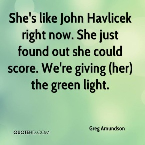 Greg Amundson - She's like John Havlicek right now. She just found out she could score. We're giving (her) the green light.