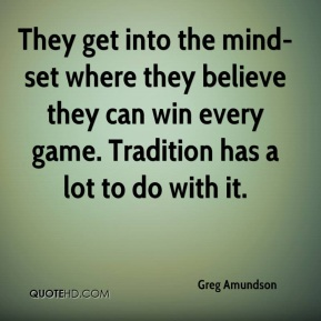 Greg Amundson - They get into the mind-set where they believe they can win every game. Tradition has a lot to do with it.