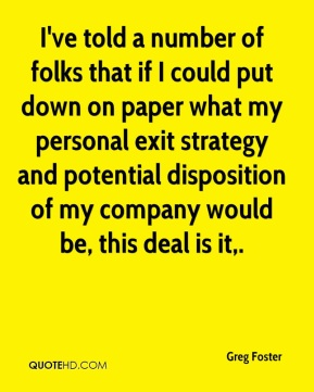 Greg Foster - I've told a number of folks that if I could put down on paper what my personal exit strategy and potential disposition of my company would be, this deal is it.