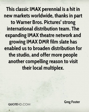 Greg Foster - This classic IMAX perennial is a hit in new markets worldwide, thanks in part to Warner Bros. Pictures' strong international distribution team. The expanding IMAX theatre network and growing IMAX DMR film slate has enabled us to broaden distribution for the studio, and offer more people another compelling reason to visit their local multiplex.