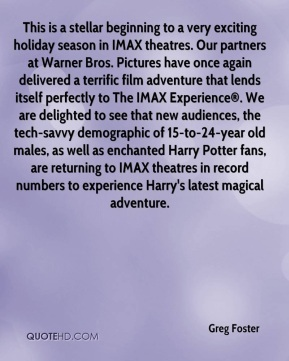 Greg Foster - This is a stellar beginning to a very exciting holiday season in IMAX theatres. Our partners at Warner Bros. Pictures have once again delivered a terrific film adventure that lends itself perfectly to The IMAX Experience®. We are delighted to see that new audiences, the tech-savvy demographic of 15-to-24-year old males, as well as enchanted Harry Potter fans, are returning to IMAX theatres in record numbers to experience Harry's latest magical adventure.