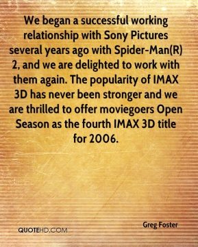 Greg Foster - We began a successful working relationship with Sony Pictures several years ago with Spider-Man(R) 2, and we are delighted to work with them again. The popularity of IMAX 3D has never been stronger and we are thrilled to offer moviegoers Open Season as the fourth IMAX 3D title for 2006.