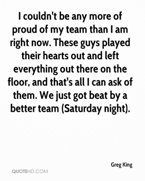 Greg King - I couldn't be any more of proud of my team than I am right now. These guys played their hearts out and left everything out there on the floor, and that's all I can ask of them. We just got beat by a better team (Saturday night).