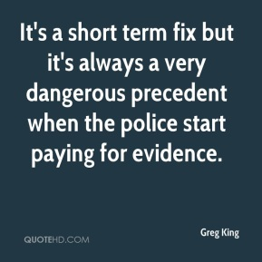 Greg King - It's a short term fix but it's always a very dangerous precedent when the police start paying for evidence.