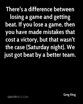 Greg King - There's a difference between losing a game and getting beat. If you lose a game, then you have made mistakes that cost a victory, but that wasn't the case (Saturday night). We just got beat by a better team.