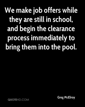 We make job offers while they are still in school, and begin the clearance process immediately to bring them into the pool.