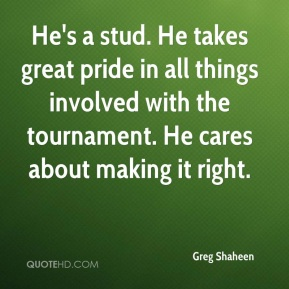 Greg Shaheen - He's a stud. He takes great pride in all things involved with the tournament. He cares about making it right.